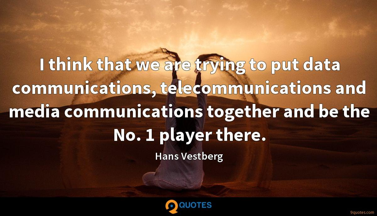 I think that we are trying to put data communications, telecommunications and media communications together and be the No. 1 player there.