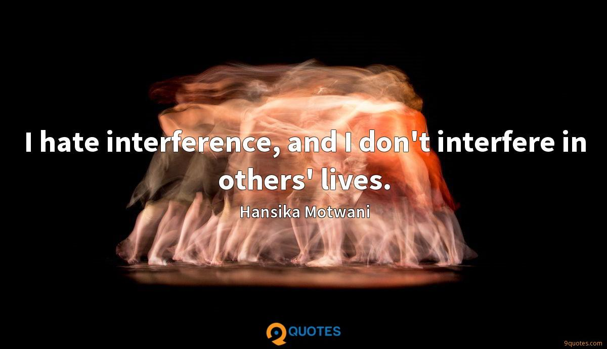 I hate interference, and I don't interfere in others' lives.