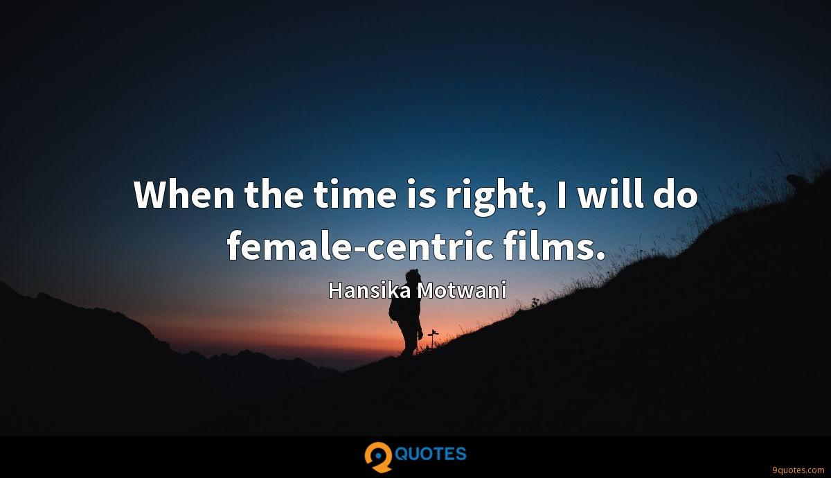 When the time is right, I will do female-centric films.
