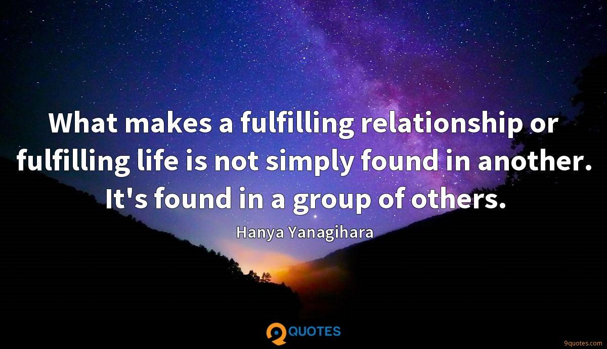 What makes a fulfilling relationship or fulfilling life is not simply found in another. It's found in a group of others.