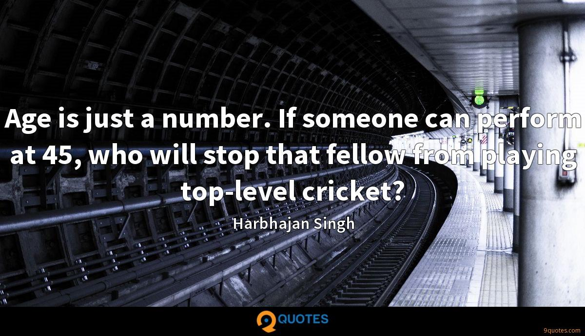 Age is just a number. If someone can perform at 45, who will stop that fellow from playing top-level cricket?