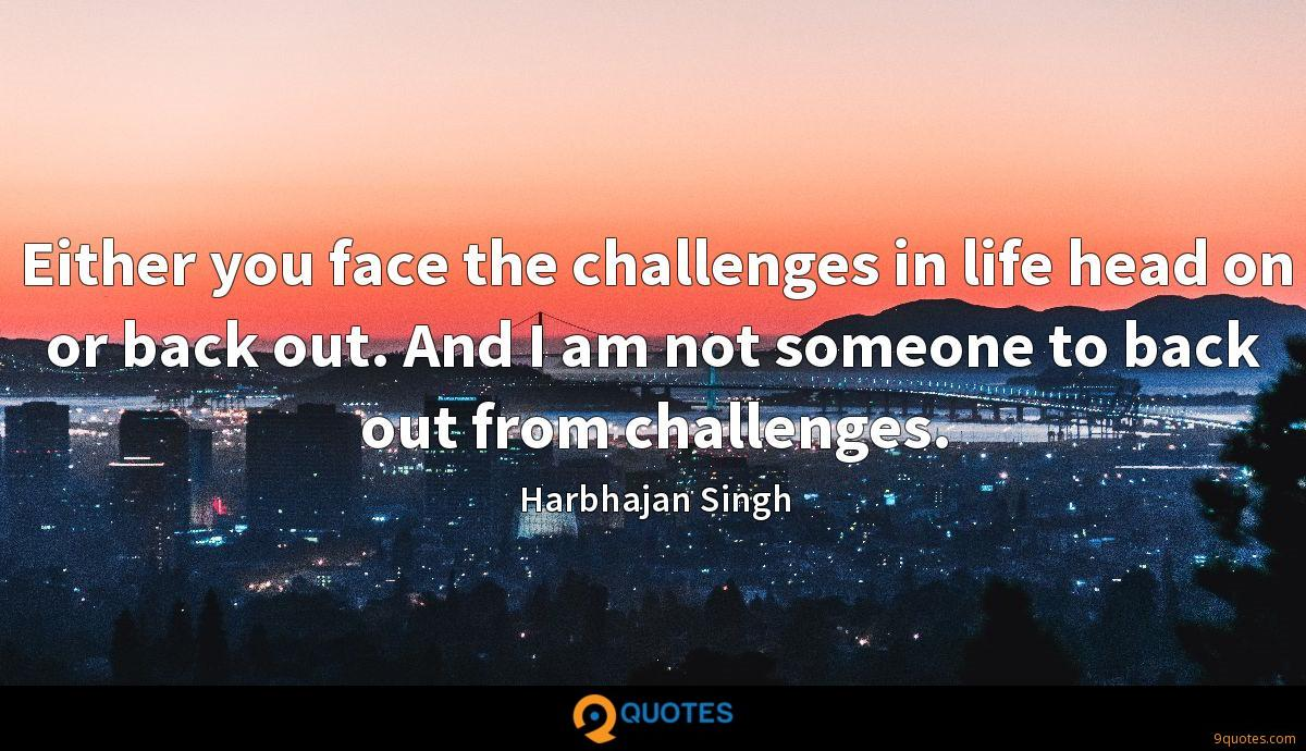 Either you face the challenges in life head on or back out. And I am not someone to back out from challenges.