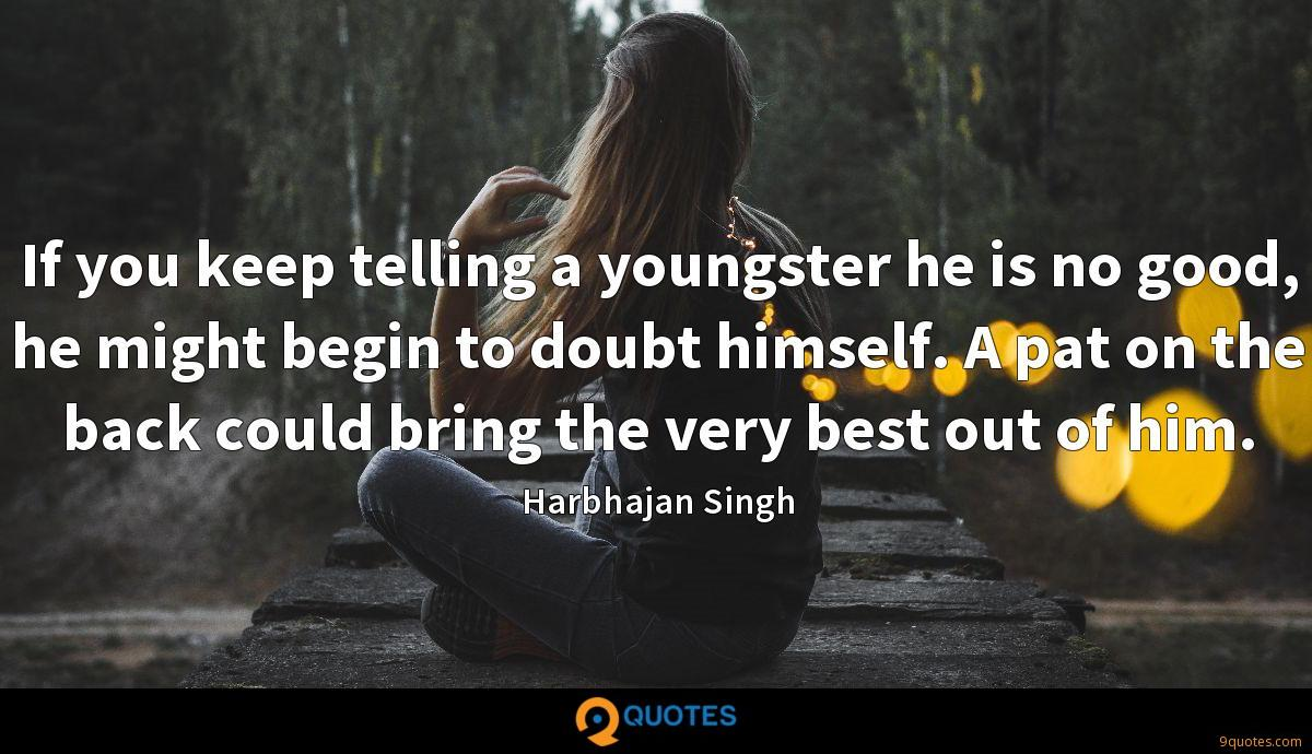 If you keep telling a youngster he is no good, he might begin to doubt himself. A pat on the back could bring the very best out of him.