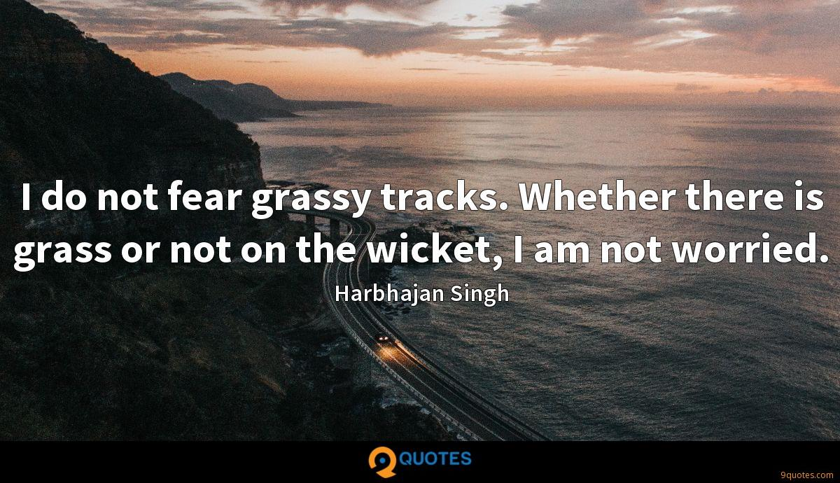 I do not fear grassy tracks. Whether there is grass or not on the wicket, I am not worried.