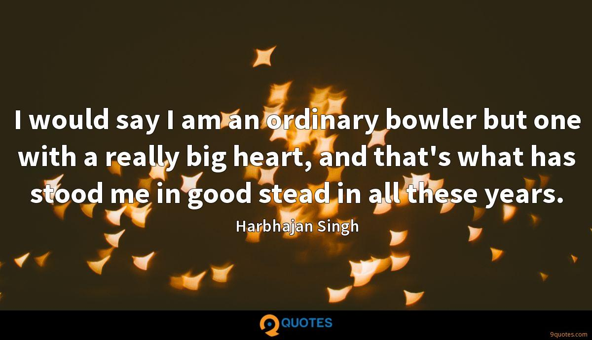 I would say I am an ordinary bowler but one with a really big heart, and that's what has stood me in good stead in all these years.
