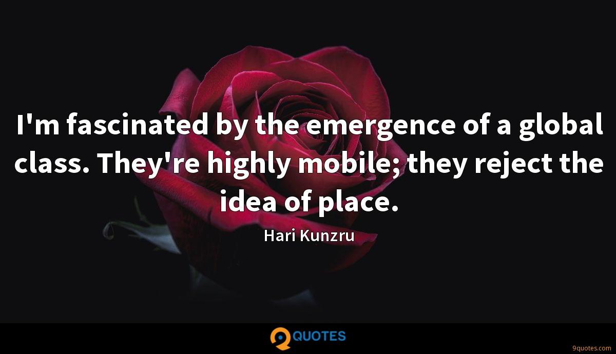 I'm fascinated by the emergence of a global class. They're highly mobile; they reject the idea of place.