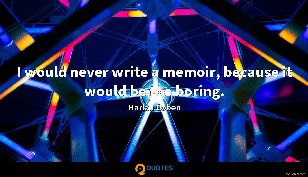 I would never write a memoir, because it would be too boring.