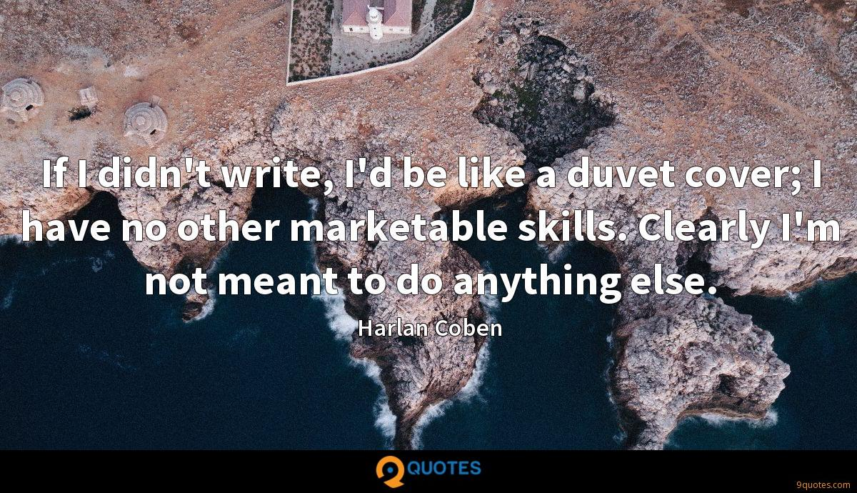 If I didn't write, I'd be like a duvet cover; I have no other marketable skills. Clearly I'm not meant to do anything else.