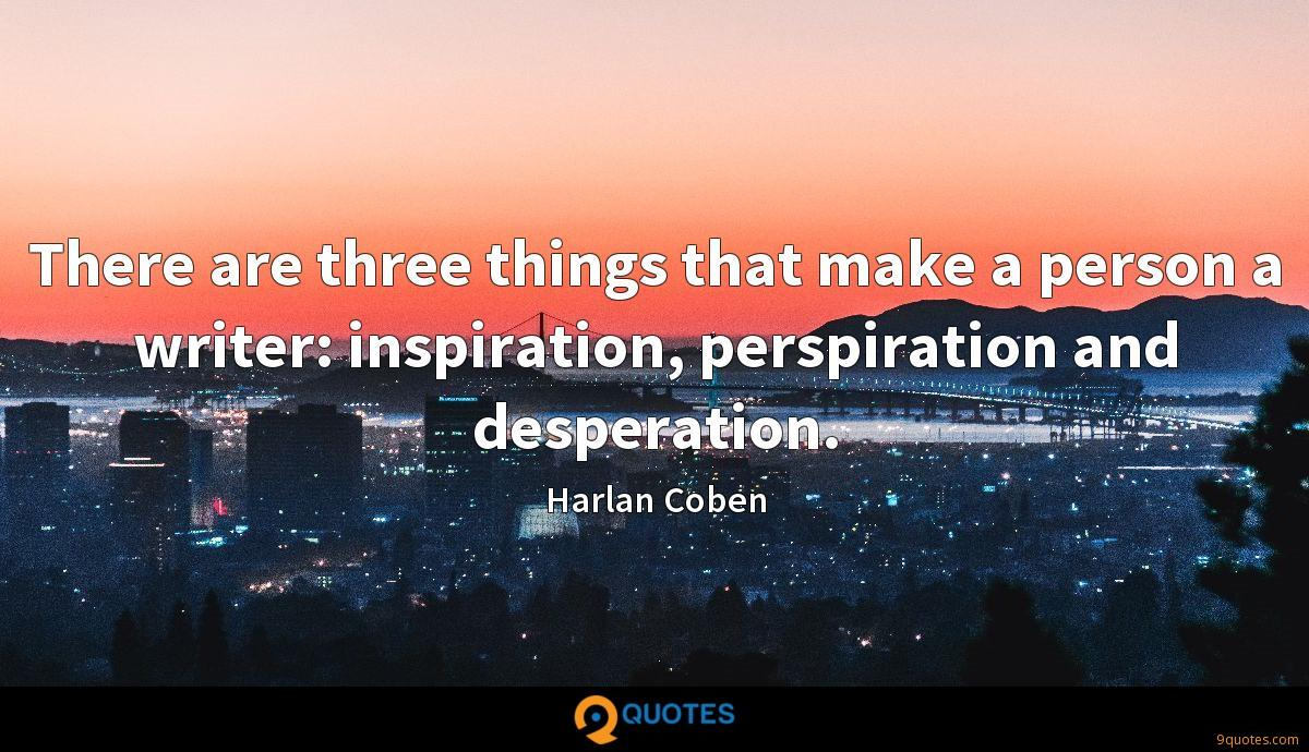 There are three things that make a person a writer: inspiration, perspiration and desperation.
