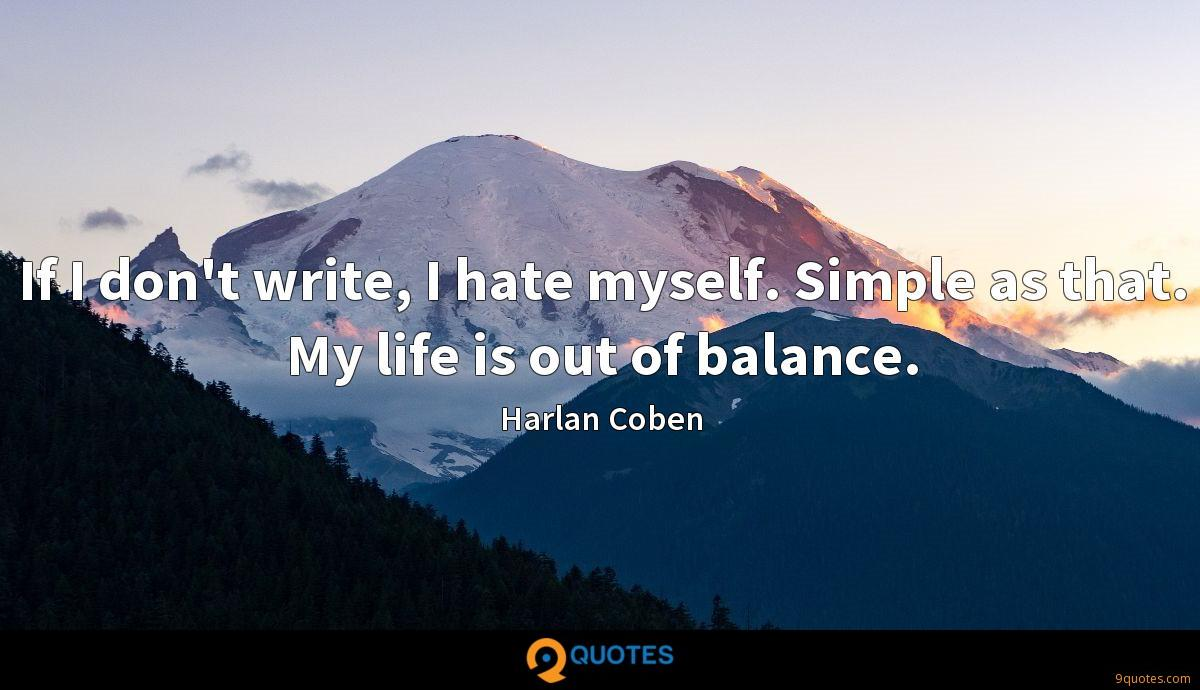 If I don't write, I hate myself. Simple as that. My life is out of balance.