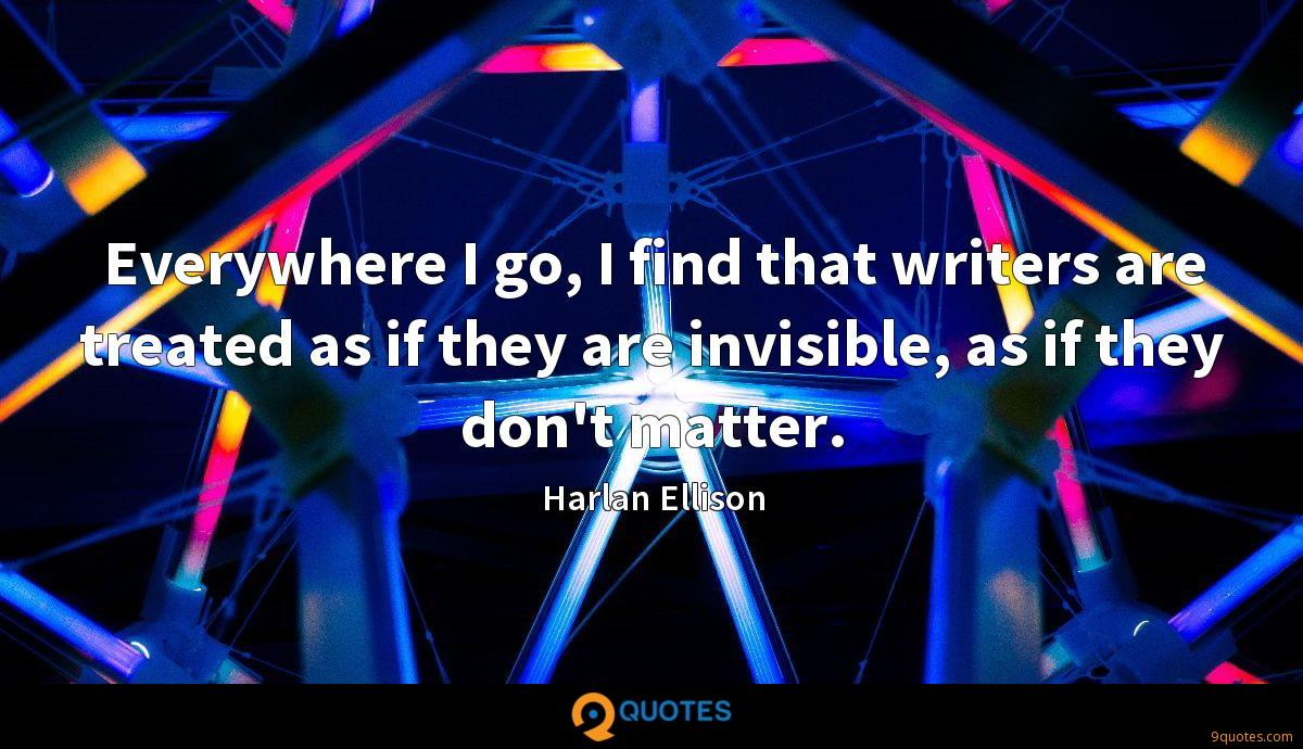 Everywhere I go, I find that writers are treated as if they are invisible, as if they don't matter.