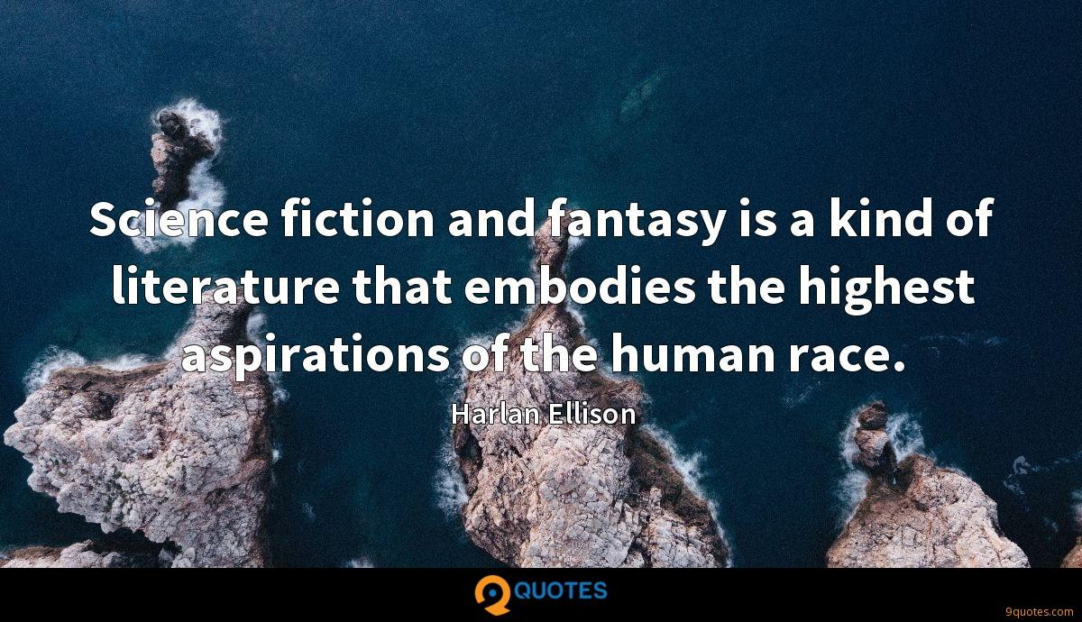 Science fiction and fantasy is a kind of literature that embodies the highest aspirations of the human race.