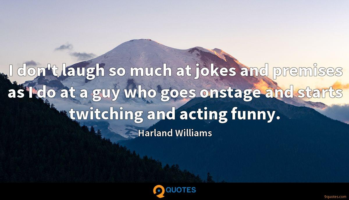 I don't laugh so much at jokes and premises as I do at a guy who goes onstage and starts twitching and acting funny.