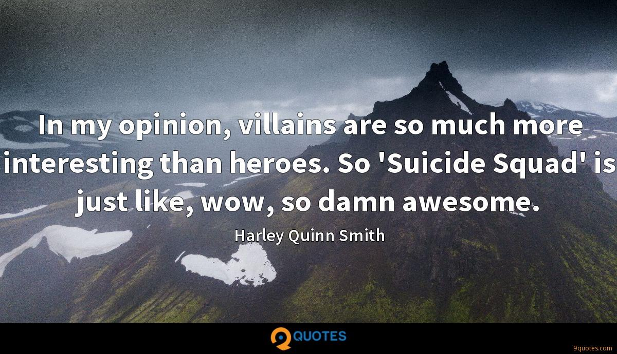 In my opinion, villains are so much more interesting than heroes. So 'Suicide Squad' is just like, wow, so damn awesome.