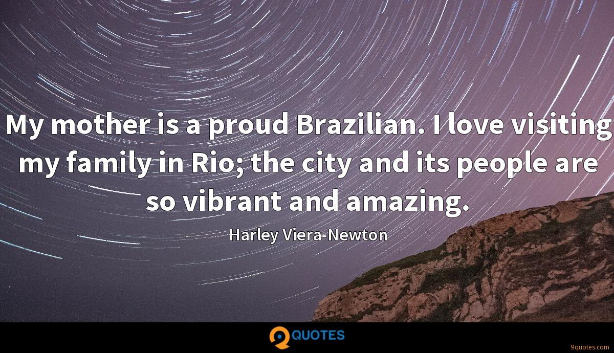 My mother is a proud Brazilian. I love visiting my family in Rio; the city and its people are so vibrant and amazing.