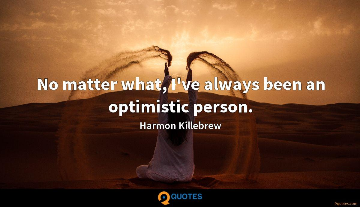 No matter what, I've always been an optimistic person.