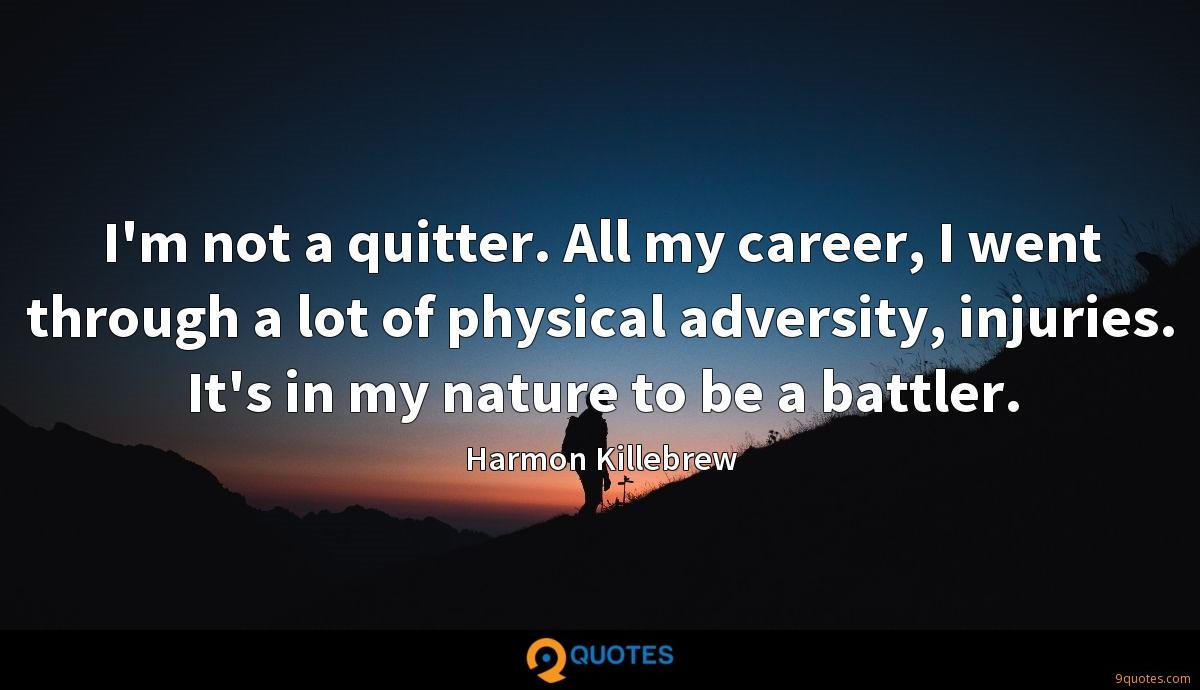 I'm not a quitter. All my career, I went through a lot of physical adversity, injuries. It's in my nature to be a battler.