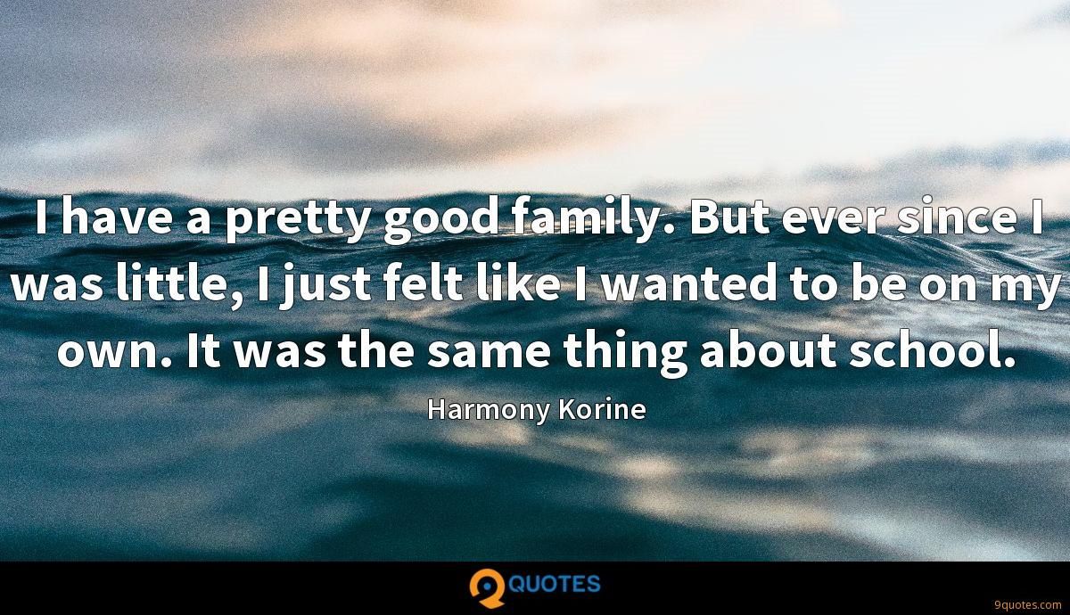 I have a pretty good family. But ever since I was little, I just felt like I wanted to be on my own. It was the same thing about school.