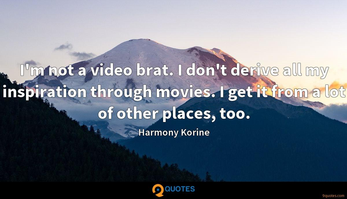 I'm not a video brat. I don't derive all my inspiration through movies. I get it from a lot of other places, too.