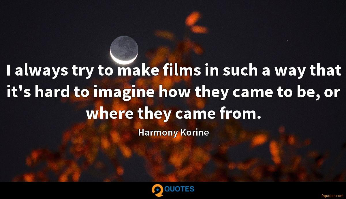 I always try to make films in such a way that it's hard to imagine how they came to be, or where they came from.