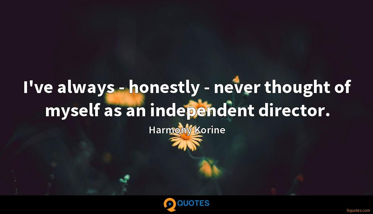 I've always - honestly - never thought of myself as an independent director.
