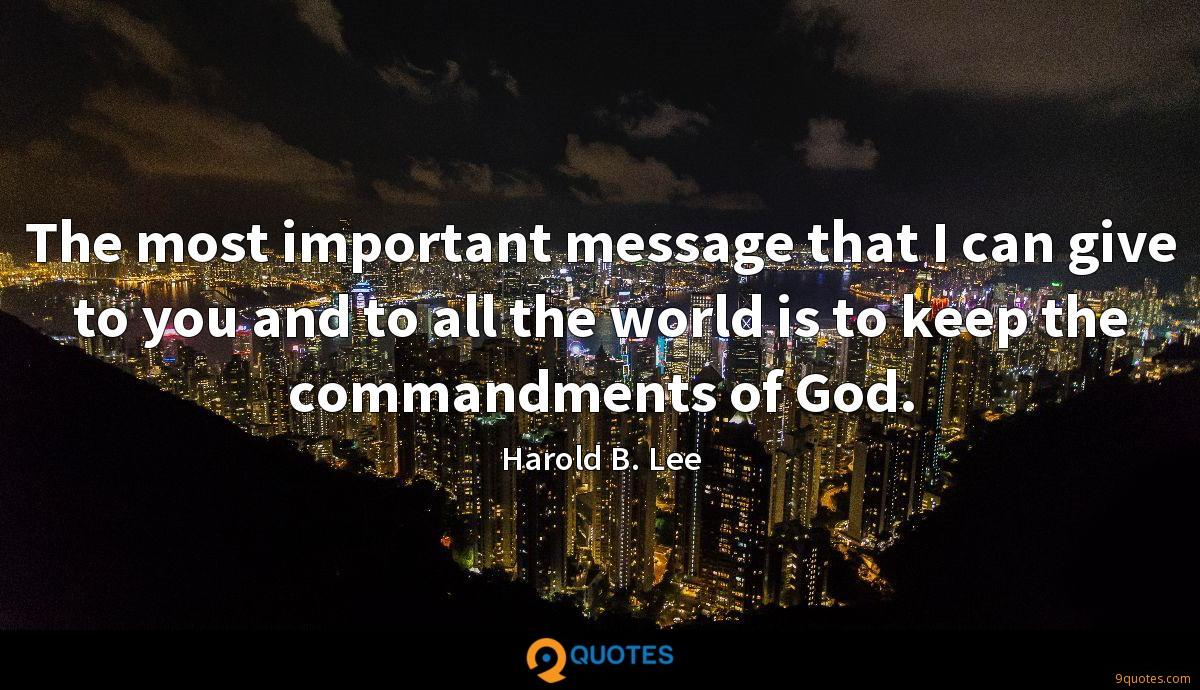 The most important message that I can give to you and to all the world is to keep the commandments of God.
