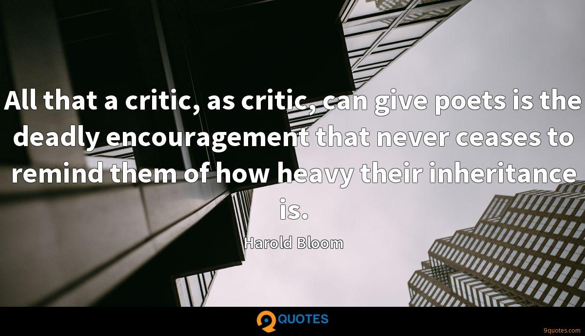 All that a critic, as critic, can give poets is the deadly encouragement that never ceases to remind them of how heavy their inheritance is.