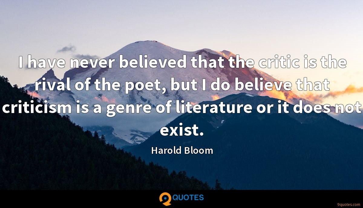 I have never believed that the critic is the rival of the poet, but I do believe that criticism is a genre of literature or it does not exist.