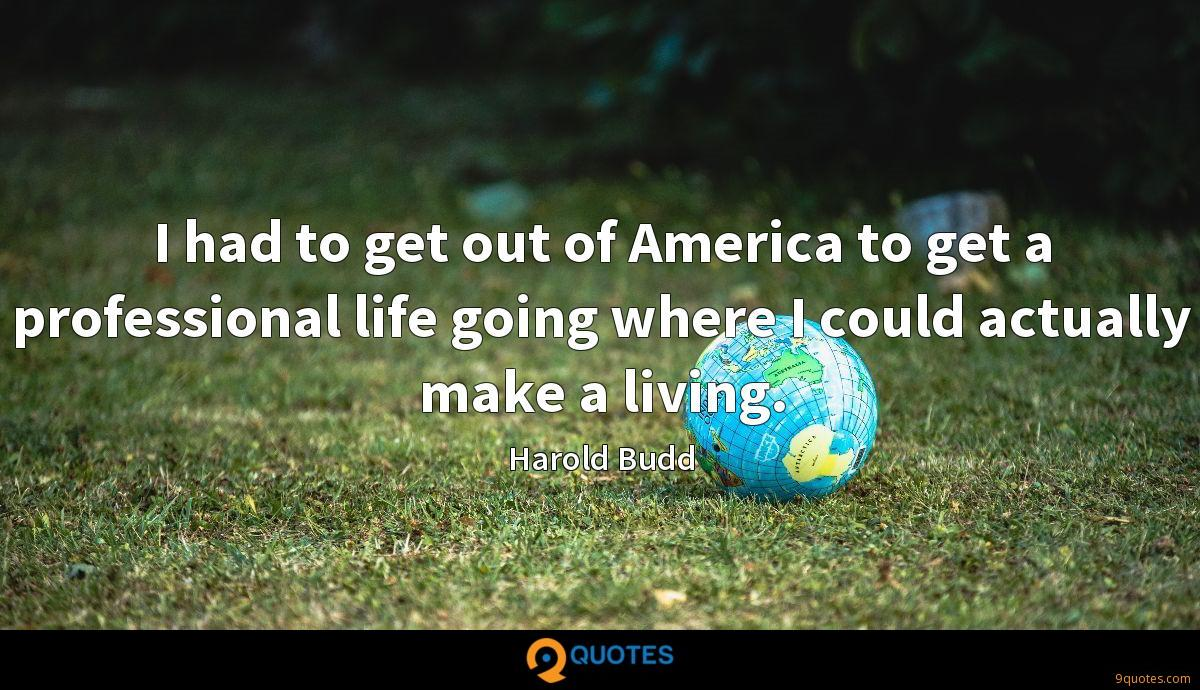 I had to get out of America to get a professional life going where I could actually make a living.