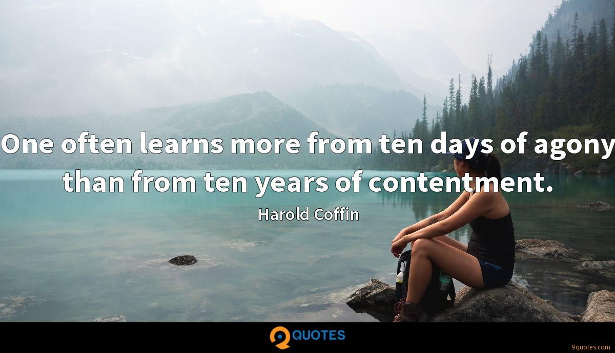 One often learns more from ten days of agony than from ten years of contentment.