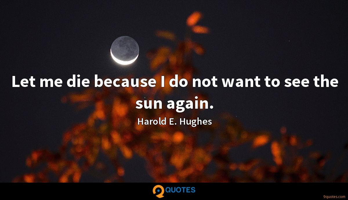 Let me die because I do not want to see the sun again.