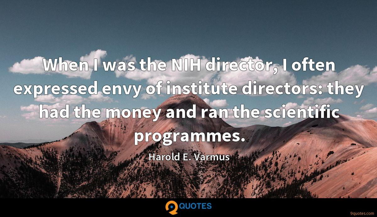 When I was the NIH director, I often expressed envy of institute directors: they had the money and ran the scientific programmes.