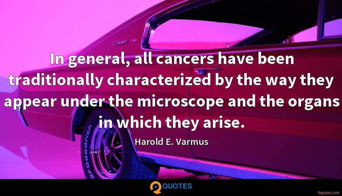 In general, all cancers have been traditionally characterized by the way they appear under the microscope and the organs in which they arise.