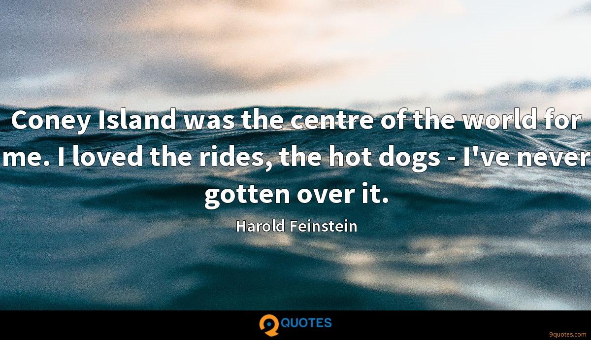 Coney Island was the centre of the world for me. I loved the rides, the hot dogs - I've never gotten over it.