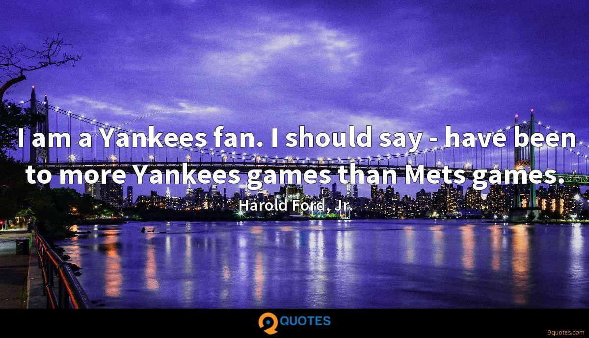 I am a Yankees fan. I should say - have been to more Yankees games than Mets games.