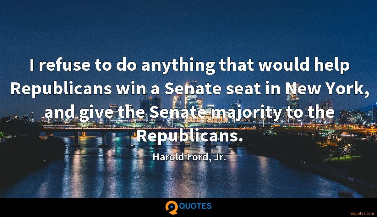 I refuse to do anything that would help Republicans win a Senate seat in New York, and give the Senate majority to the Republicans.