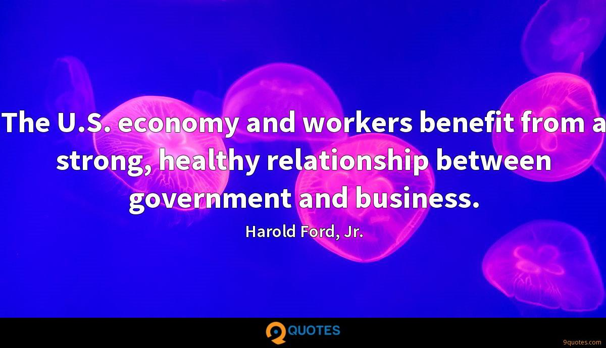 The U.S. economy and workers benefit from a strong, healthy relationship between government and business.