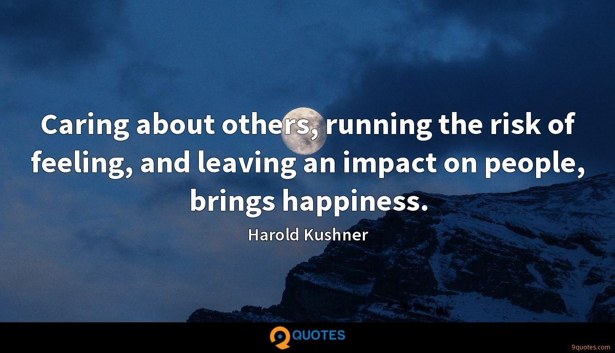 Caring about others, running the risk of feeling, and leaving an impact on people, brings happiness.
