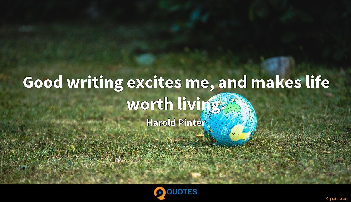Good writing excites me, and makes life worth living.