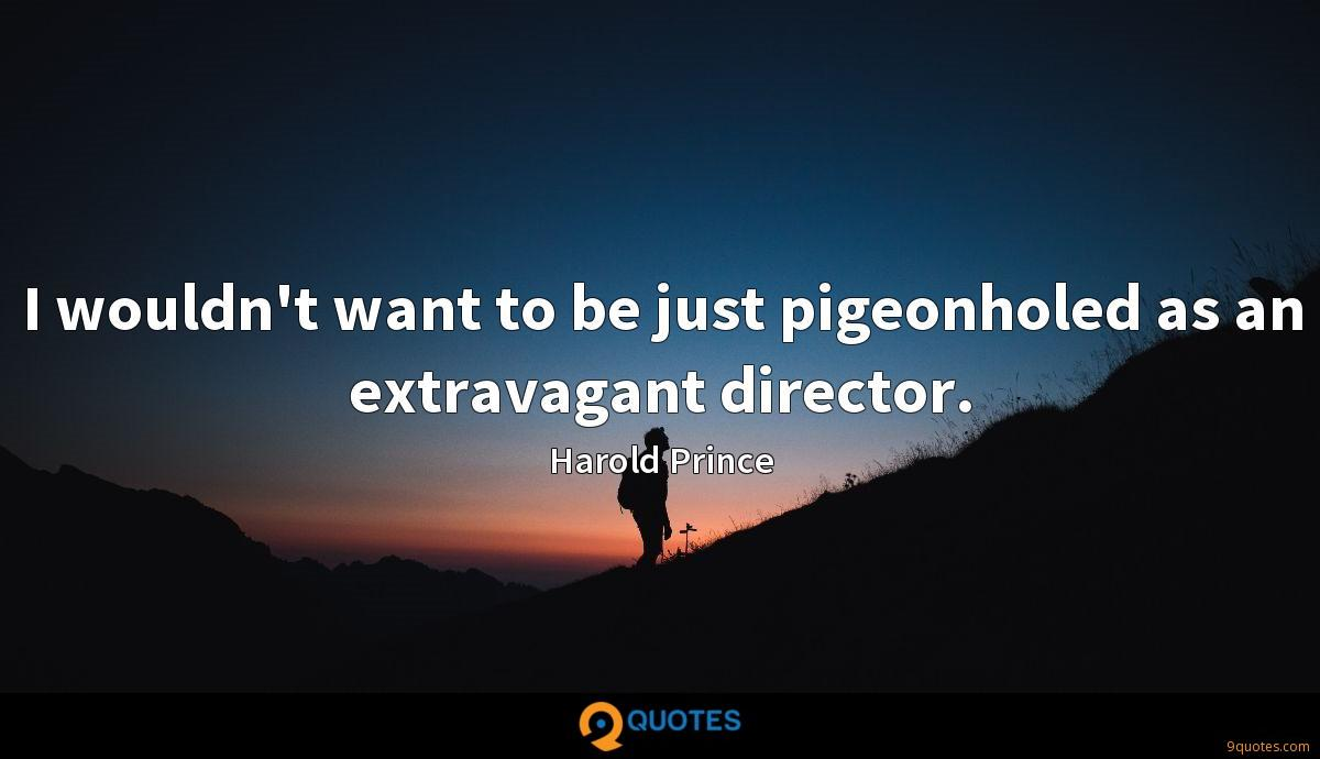 I wouldn't want to be just pigeonholed as an extravagant director.