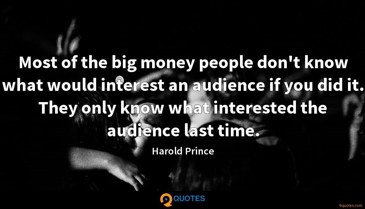 Most of the big money people don't know what would interest an audience if you did it. They only know what interested the audience last time.