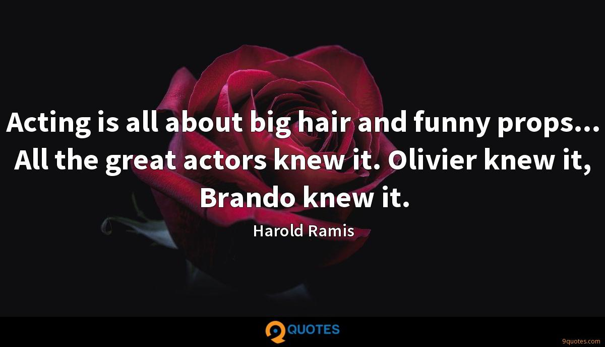 Acting is all about big hair and funny props... All the great actors knew it. Olivier knew it, Brando knew it.