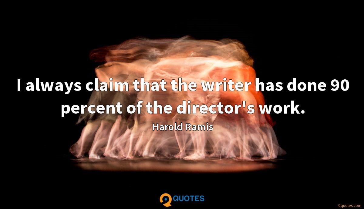 I always claim that the writer has done 90 percent of the director's work.