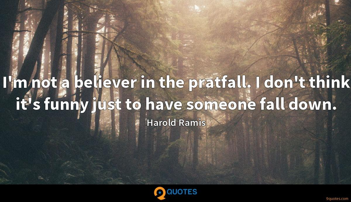 I'm not a believer in the pratfall. I don't think it's funny just to have someone fall down.