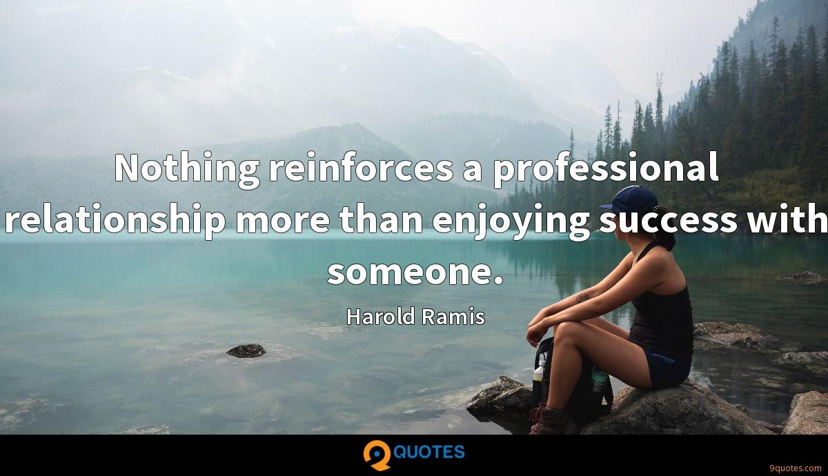 Nothing reinforces a professional relationship more than enjoying success with someone.