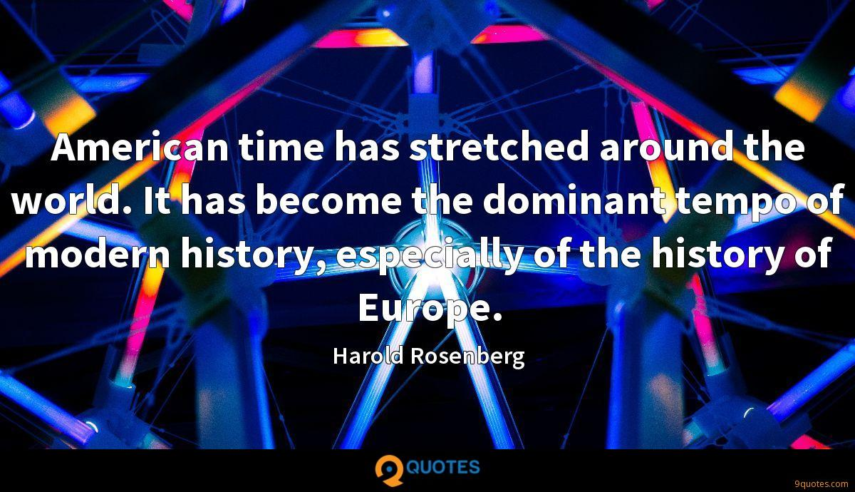 American time has stretched around the world. It has become the dominant tempo of modern history, especially of the history of Europe.