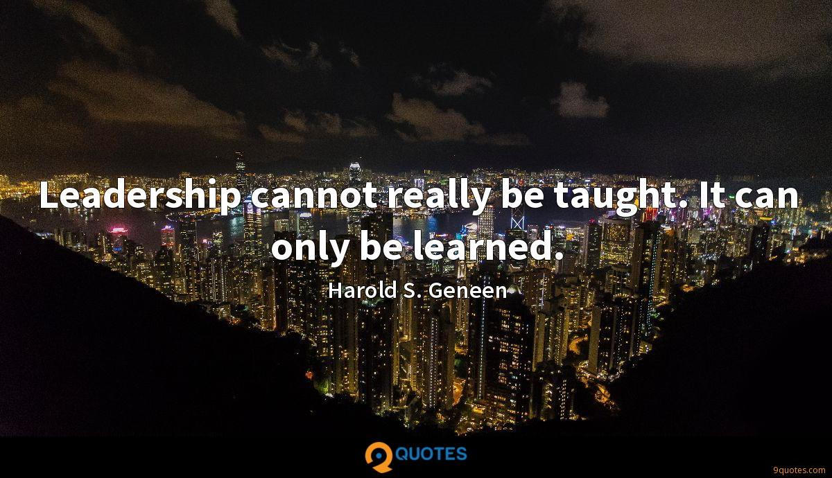 Leadership cannot really be taught. It can only be learned.