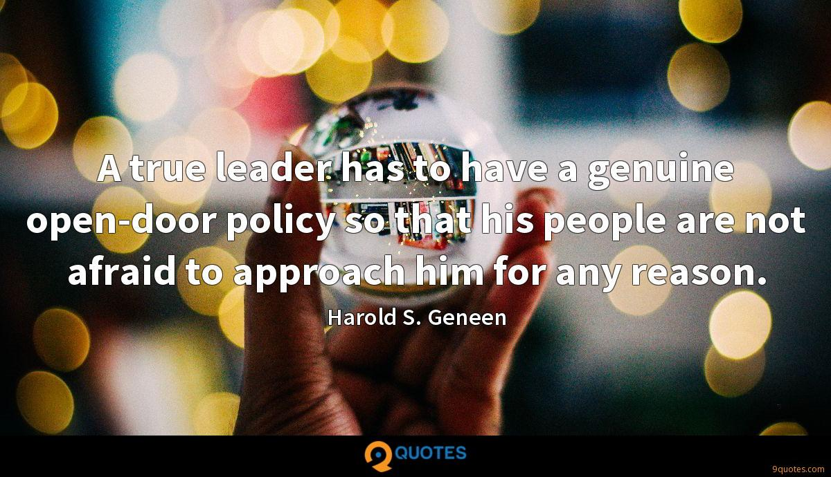 A true leader has to have a genuine open-door policy so that his people are not afraid to approach him for any reason.