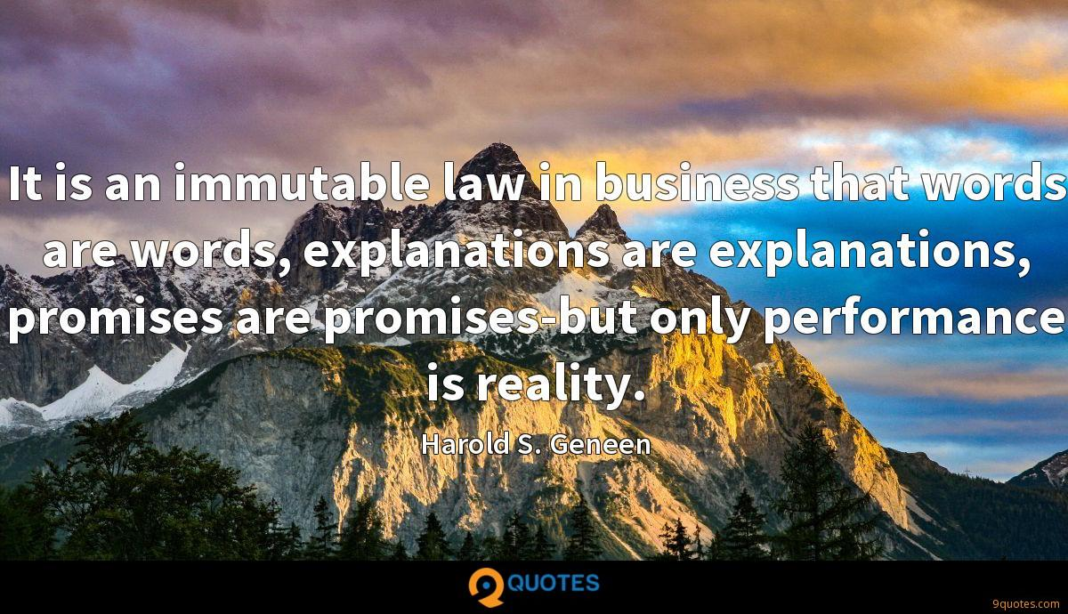 It is an immutable law in business that words are words, explanations are explanations, promises are promises-but only performance is reality.