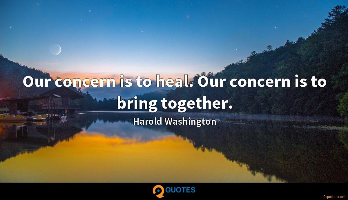 Our concern is to heal. Our concern is to bring together.